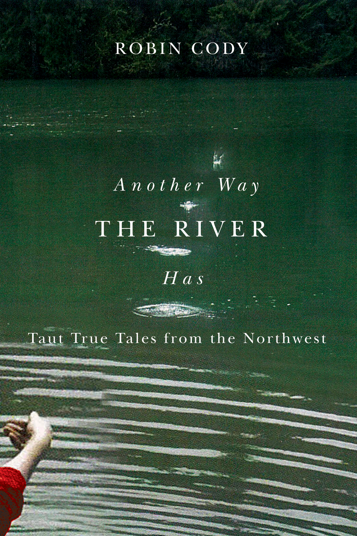 ANOTHER WAY THE RIVER HAS Taut True Tales from the Northwest by Robin Cody